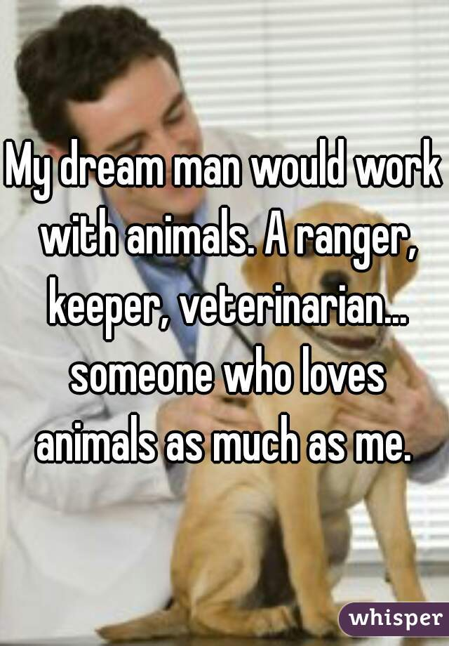 My dream man would work with animals. A ranger, keeper, veterinarian... someone who loves animals as much as me.