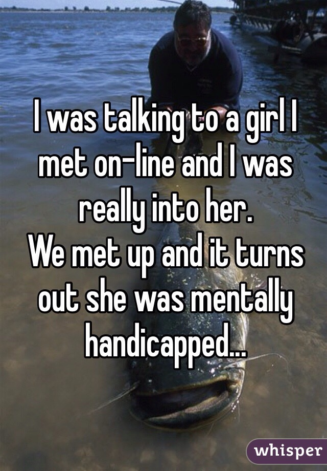 I was talking to a girl I met on-line and I was really into her. We met up and it turns out she was mentally handicapped...