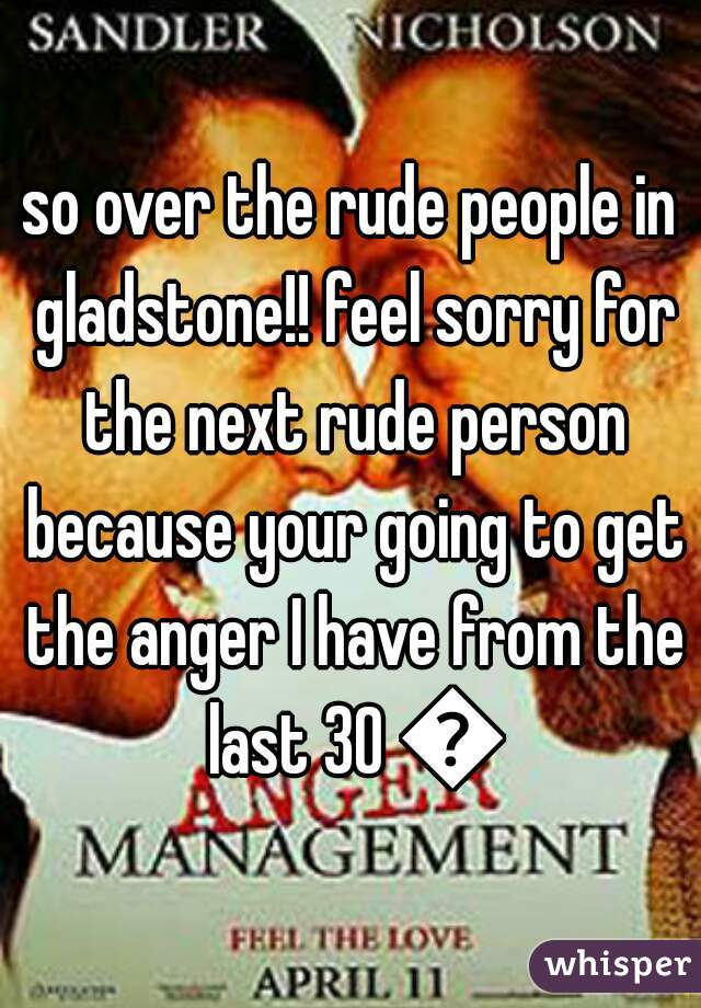 so over the rude people in gladstone!! feel sorry for the next rude person because your going to get the anger I have from the last 30 😠