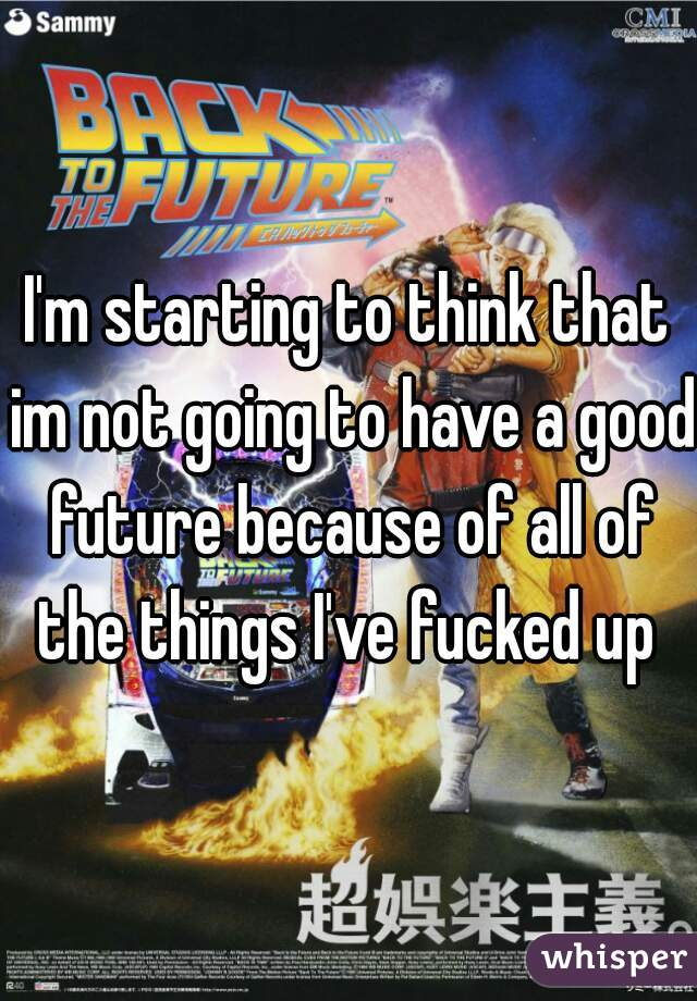 I'm starting to think that im not going to have a good future because of all of the things I've fucked up
