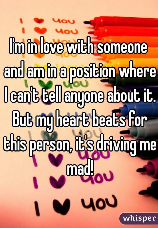 I'm in love with someone and am in a position where I can't tell anyone about it. But my heart beats for this person, it's driving me mad!