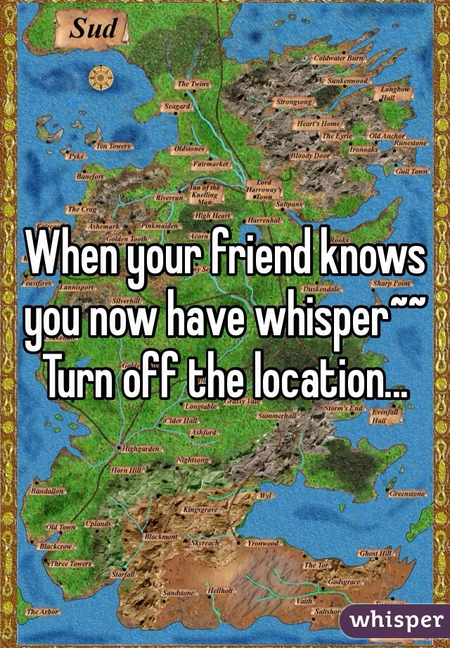 When your friend knows you now have whisper~~ Turn off the location...