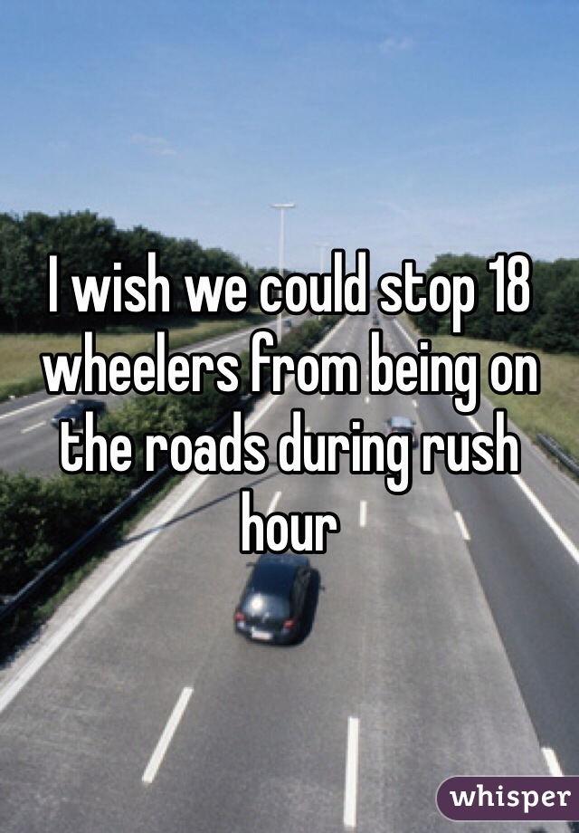 I wish we could stop 18 wheelers from being on the roads during rush hour