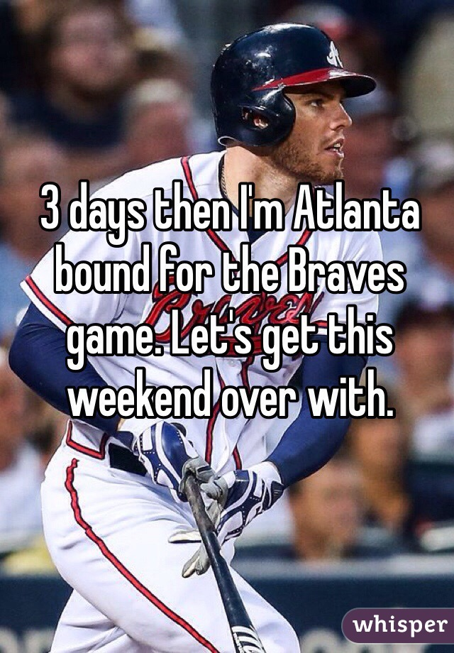 3 days then I'm Atlanta bound for the Braves game. Let's get this weekend over with.