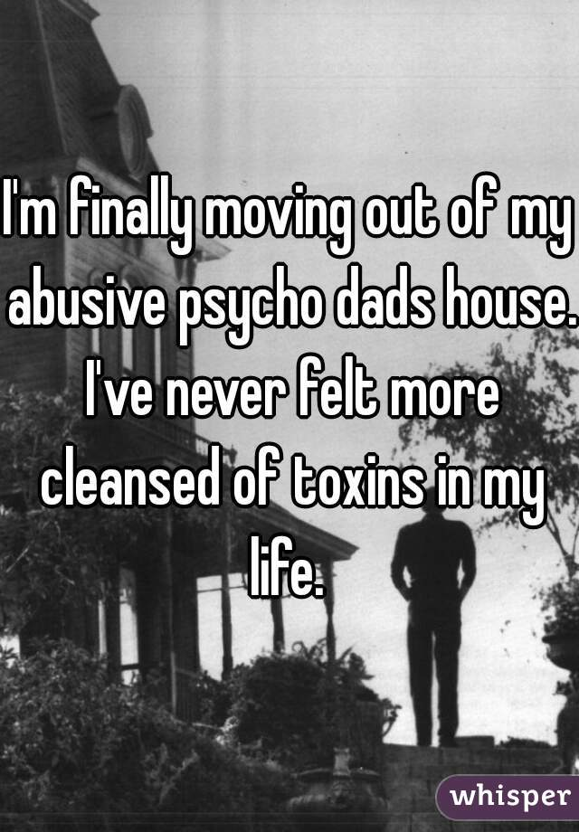 I'm finally moving out of my abusive psycho dads house. I've never felt more cleansed of toxins in my life.