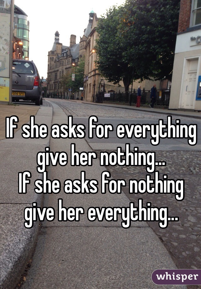 If she asks for everything give her nothing... If she asks for nothing give her everything...