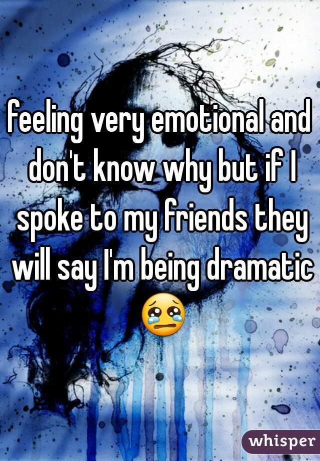 feeling very emotional and don't know why but if I spoke to my friends they will say I'm being dramatic 😢