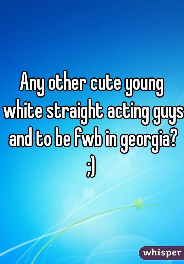 Any other cute young white straight acting guys and to be fwb in georgia? ;)