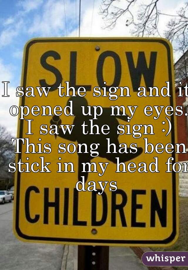 I saw the sign and it opened up my eyes. I saw the sign :) This song has been stick in my head for days