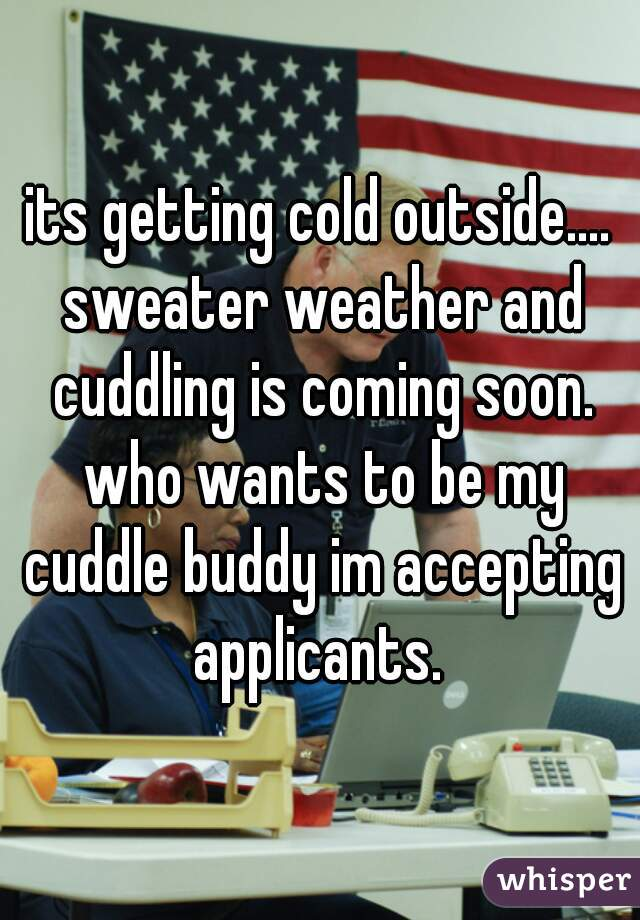 its getting cold outside.... sweater weather and cuddling is coming soon. who wants to be my cuddle buddy im accepting applicants.