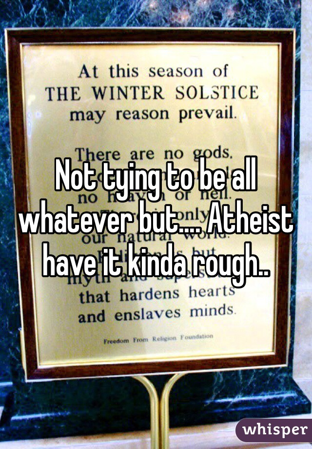 Not tying to be all whatever but.... Atheist have it kinda rough..