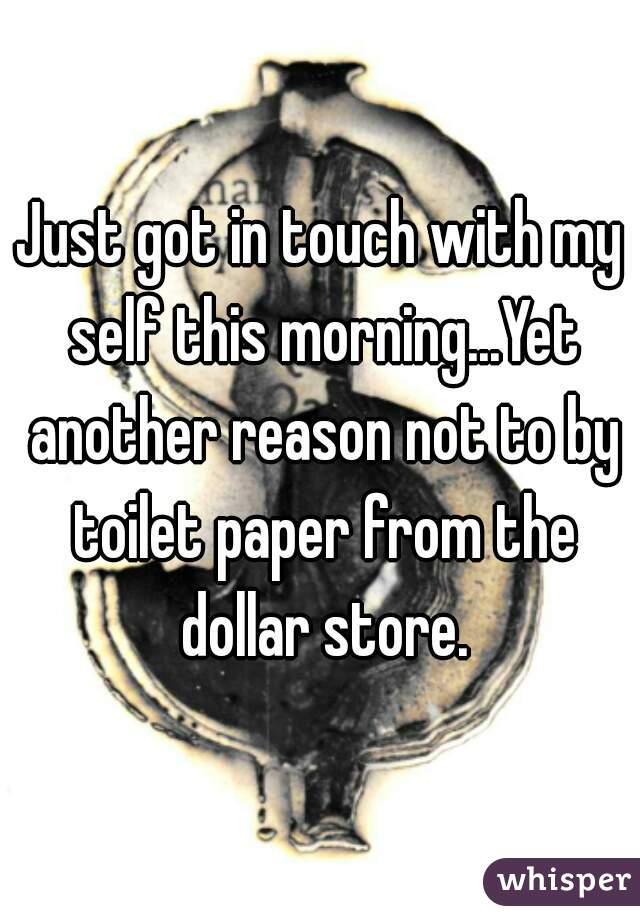 Just got in touch with my self this morning...Yet another reason not to by toilet paper from the dollar store.
