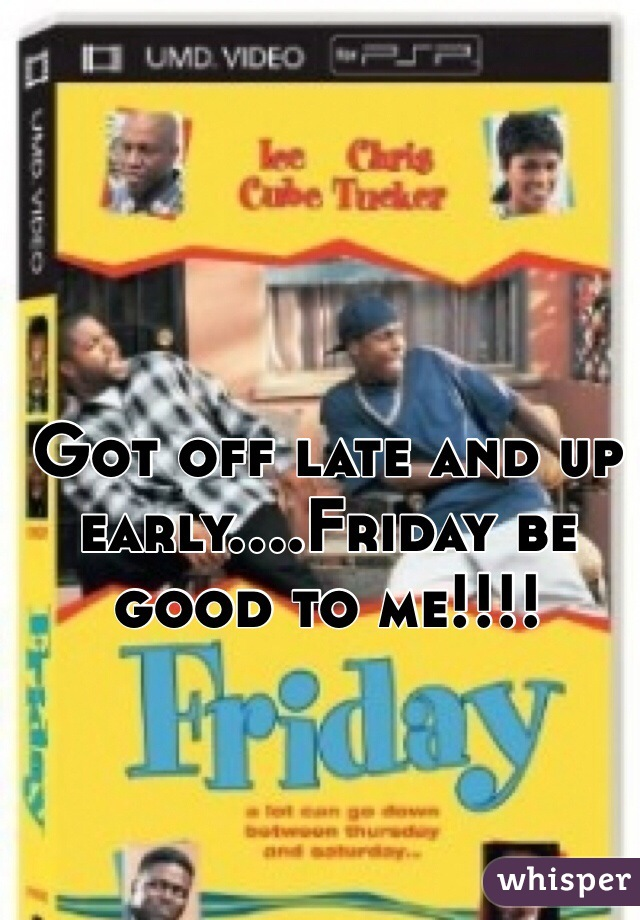 Got off late and up early....Friday be good to me!!!!