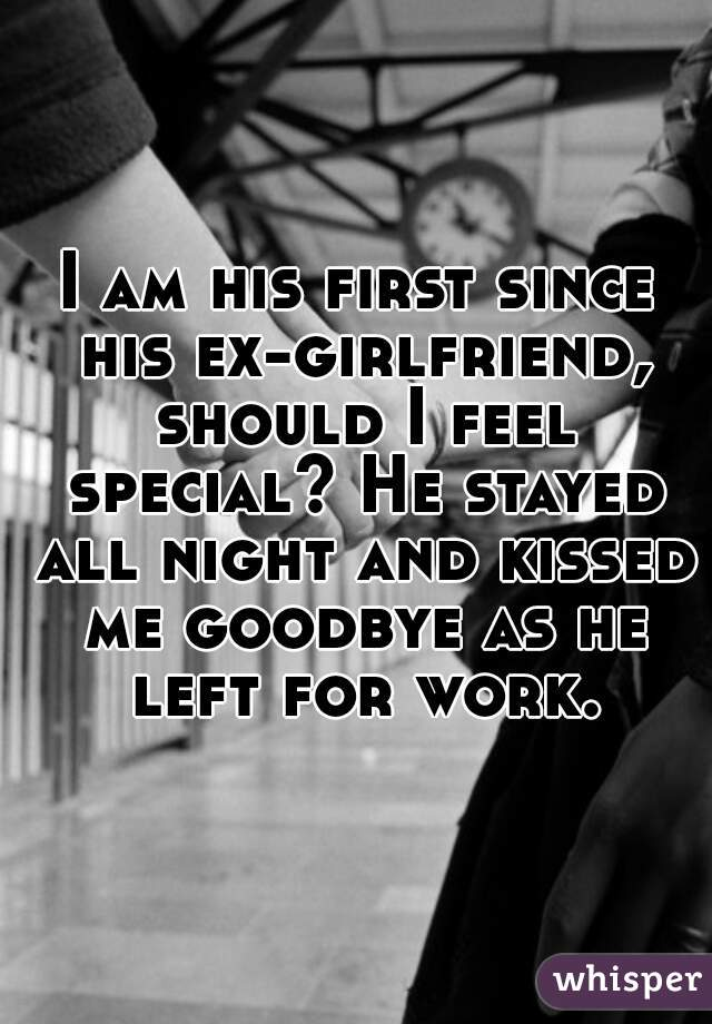 I am his first since his ex-girlfriend, should I feel special? He stayed all night and kissed me goodbye as he left for work.