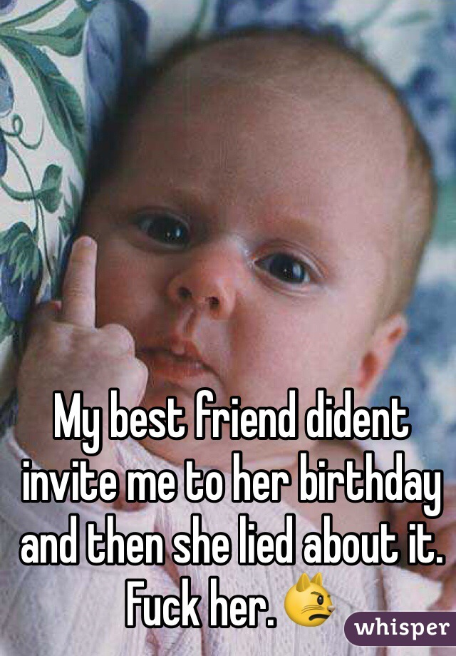My best friend dident invite me to her birthday and then she lied about it. Fuck her.😾