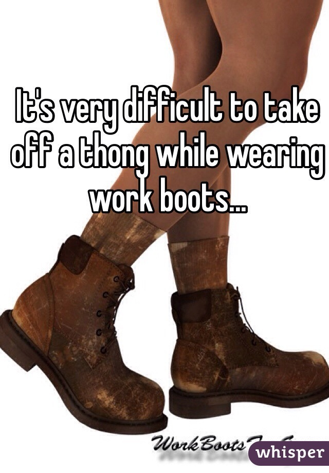 It's very difficult to take off a thong while wearing work boots...