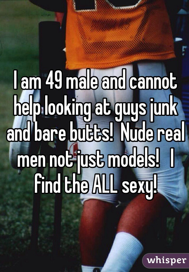 I am 49 male and cannot help looking at guys junk and bare butts!  Nude real men not just models!   I find the ALL sexy!
