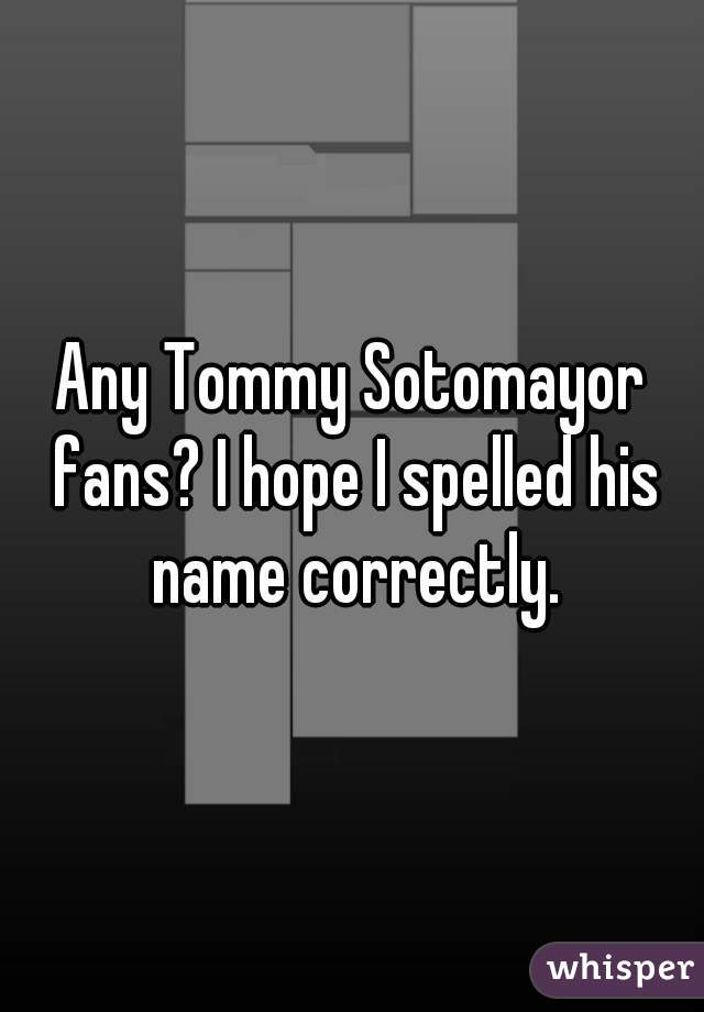 Any Tommy Sotomayor fans? I hope I spelled his name correctly.