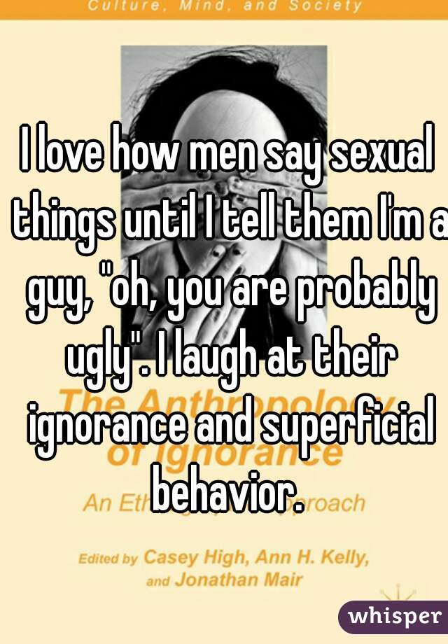 """I love how men say sexual things until I tell them I'm a guy, """"oh, you are probably ugly"""". I laugh at their ignorance and superficial behavior."""