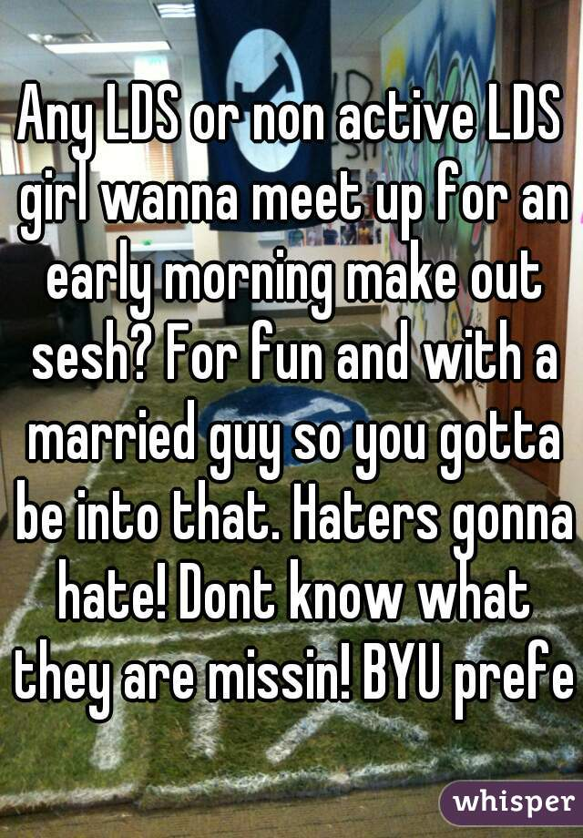 Any LDS or non active LDS girl wanna meet up for an early morning make out sesh? For fun and with a married guy so you gotta be into that. Haters gonna hate! Dont know what they are missin! BYU prefer