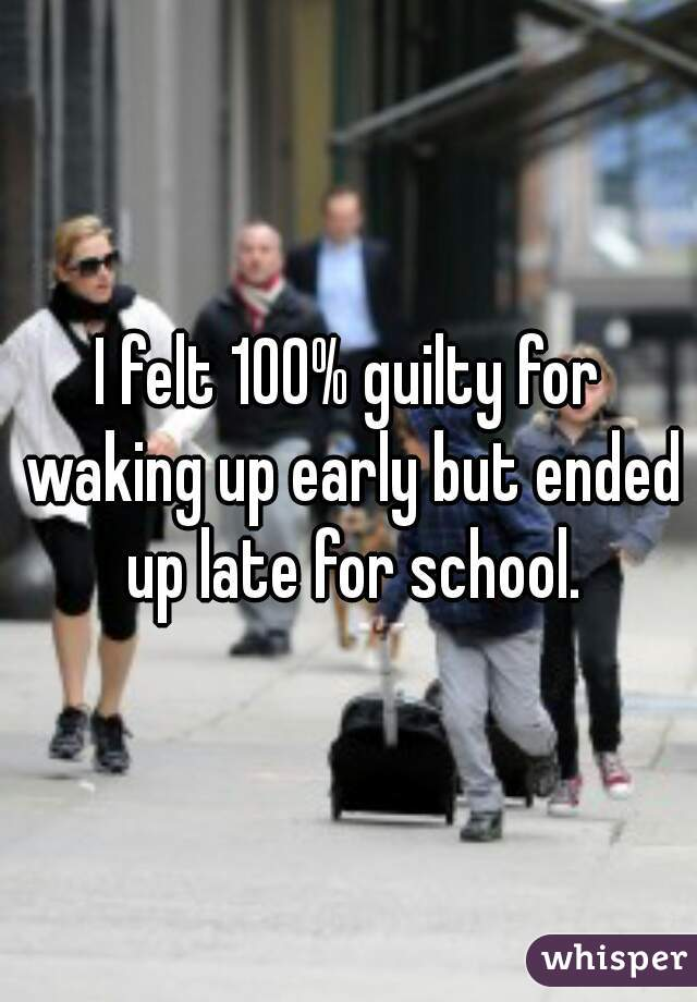 I felt 100% guilty for waking up early but ended up late for school.