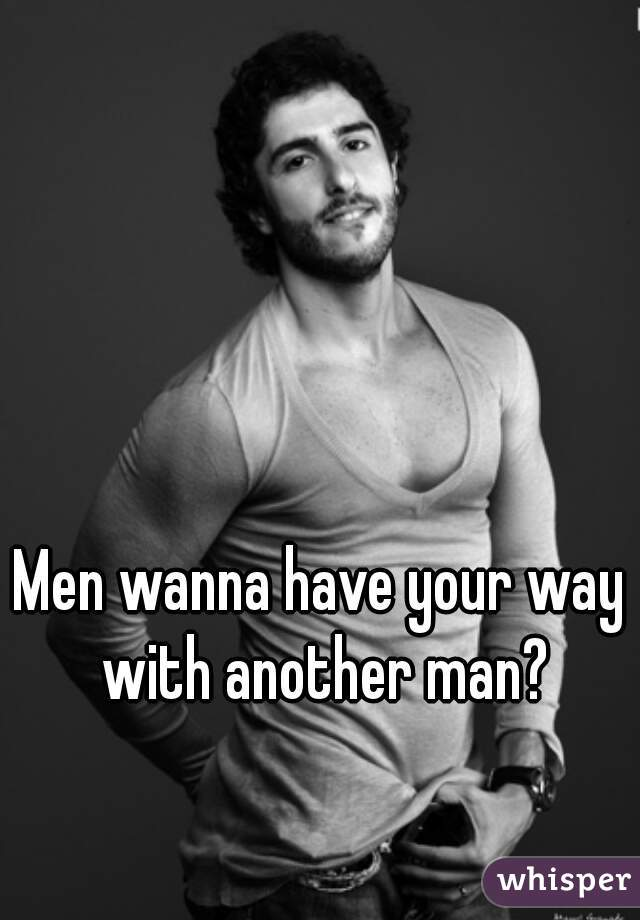 Men wanna have your way with another man?