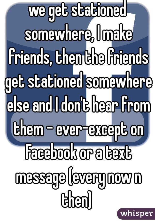 we get stationed somewhere, I make friends, then the friends get stationed somewhere else and I don't hear from them - ever-except on Facebook or a text message (every now n then)