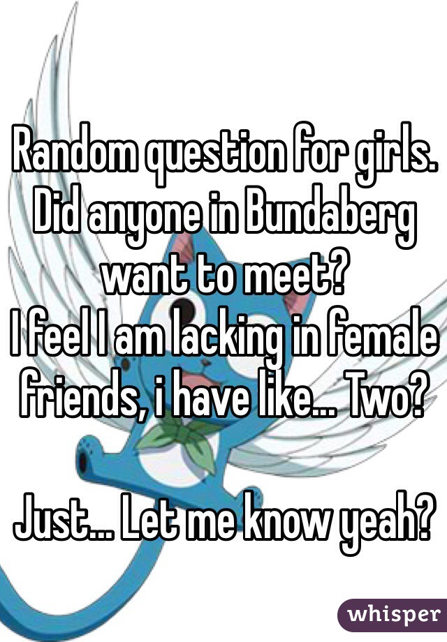 Random question for girls. Did anyone in Bundaberg want to meet? I feel I am lacking in female friends, i have like... Two?  Just... Let me know yeah?