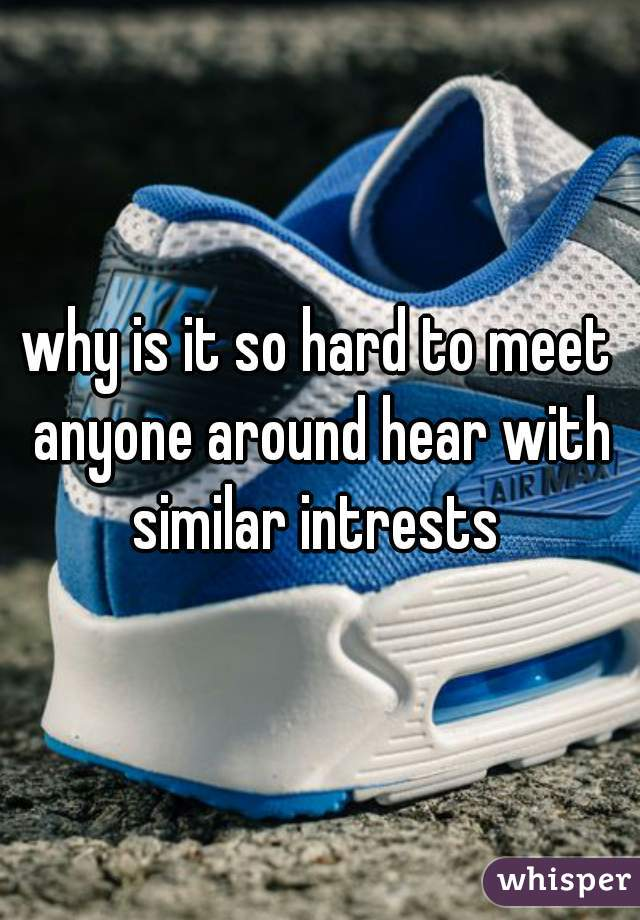 why is it so hard to meet anyone around hear with similar intrests