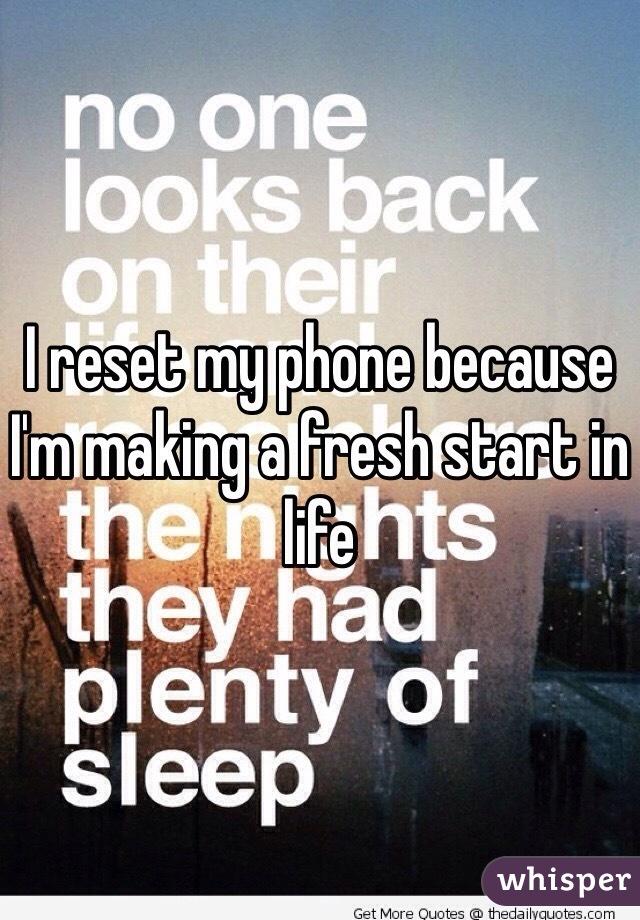 I reset my phone because I'm making a fresh start in life