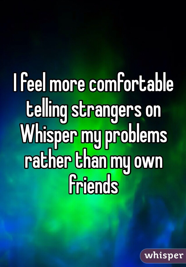 I feel more comfortable telling strangers on Whisper my problems rather than my own friends