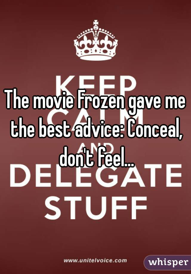 The movie Frozen gave me the best advice: Conceal, don't feel...