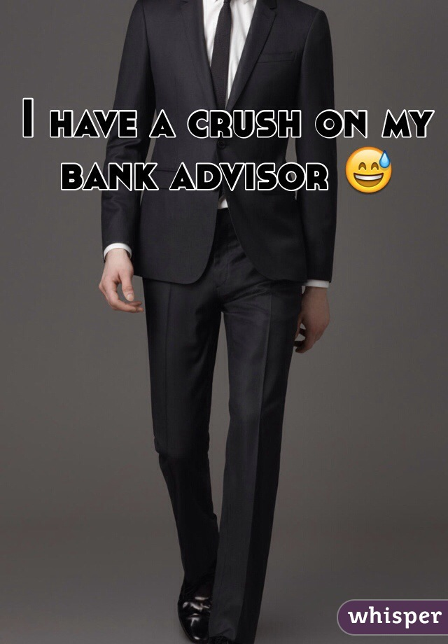 I have a crush on my bank advisor 😅