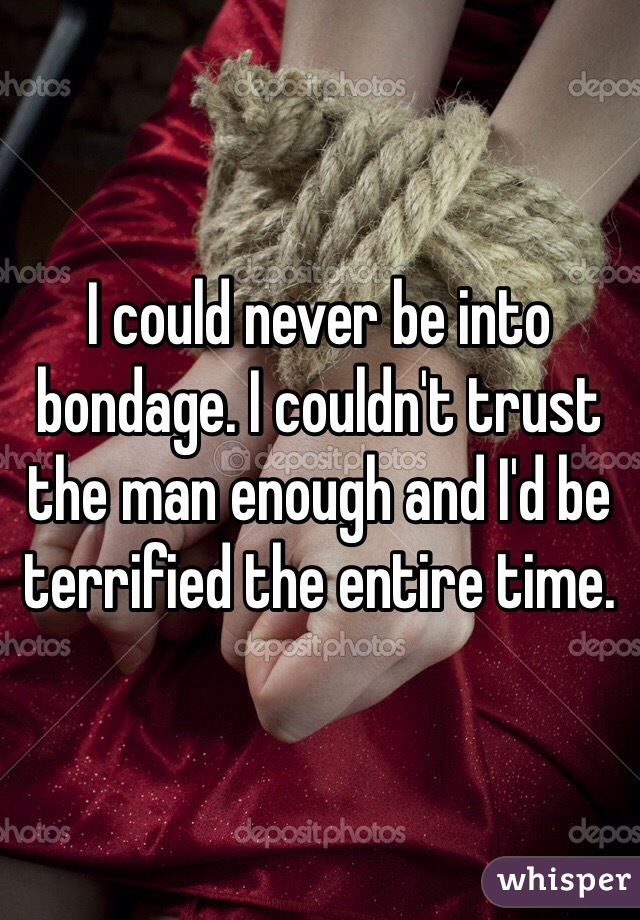 I could never be into bondage. I couldn't trust the man enough and I'd be terrified the entire time.