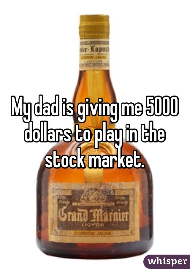 My dad is giving me 5000 dollars to play in the stock market.