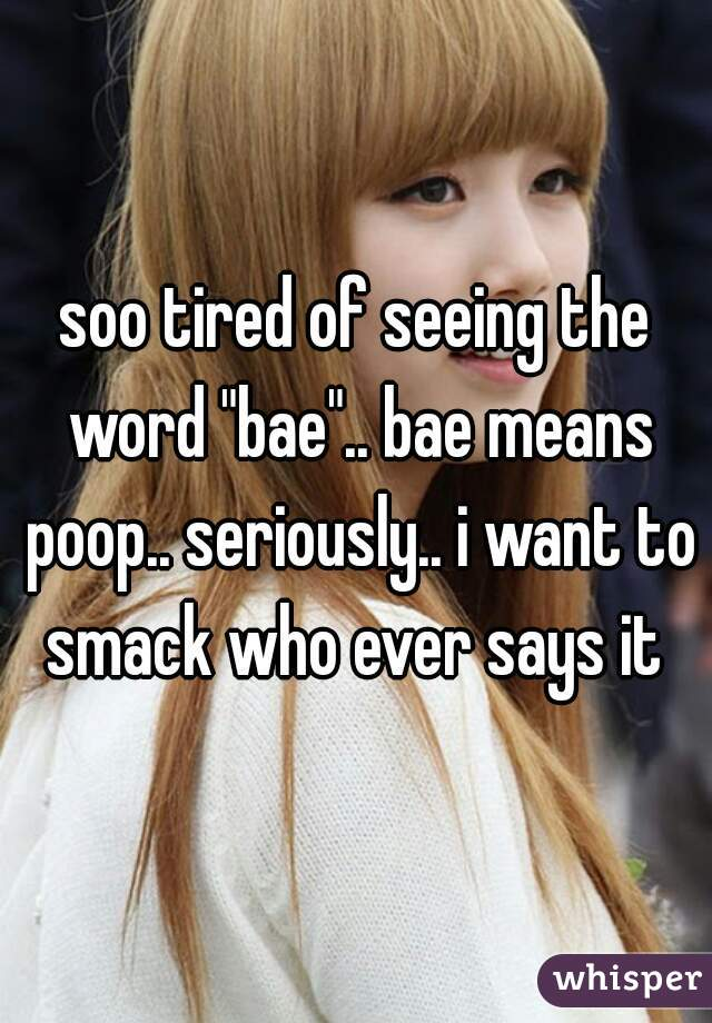 """soo tired of seeing the word """"bae"""".. bae means poop.. seriously.. i want to smack who ever says it"""