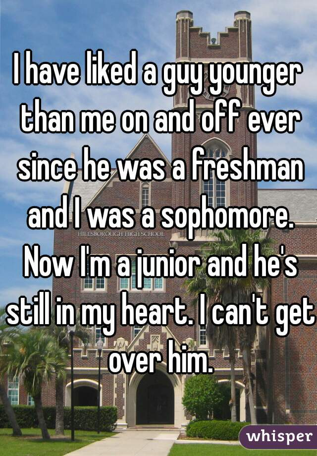 I have liked a guy younger than me on and off ever since he was a freshman and I was a sophomore. Now I'm a junior and he's still in my heart. I can't get over him.