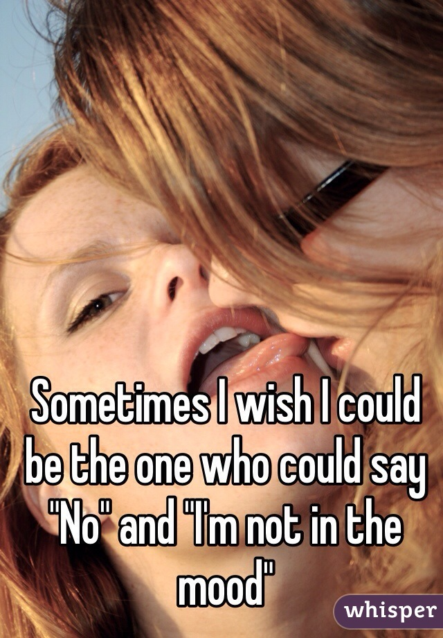 """Sometimes I wish I could be the one who could say """"No"""" and """"I'm not in the mood"""""""