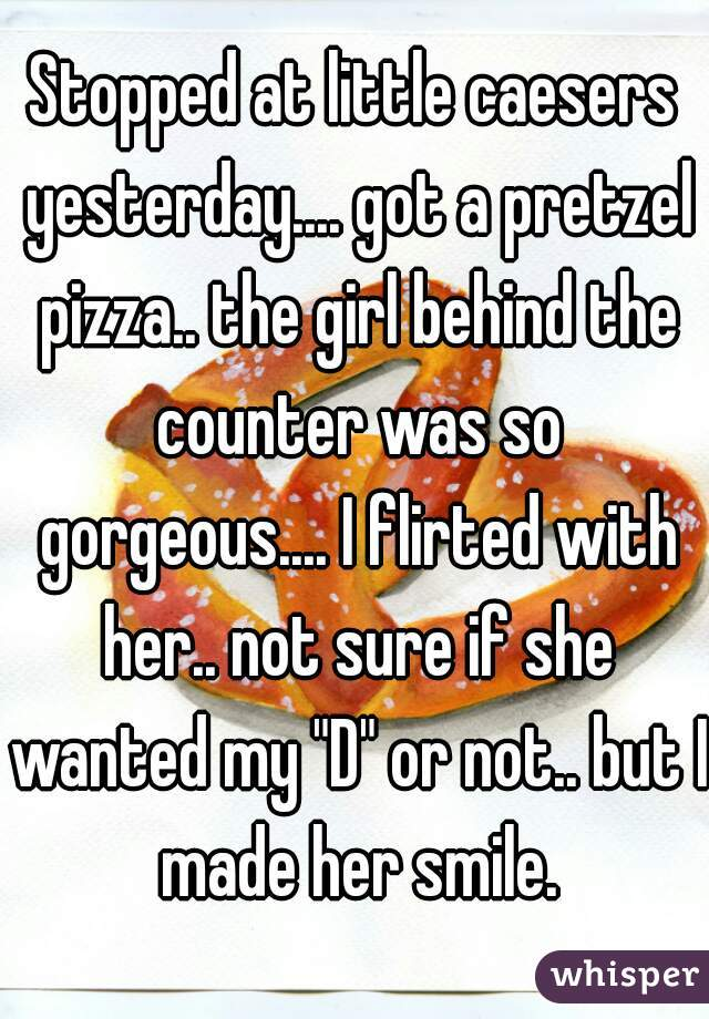 "Stopped at little caesers yesterday.... got a pretzel pizza.. the girl behind the counter was so gorgeous.... I flirted with her.. not sure if she wanted my ""D"" or not.. but I made her smile."