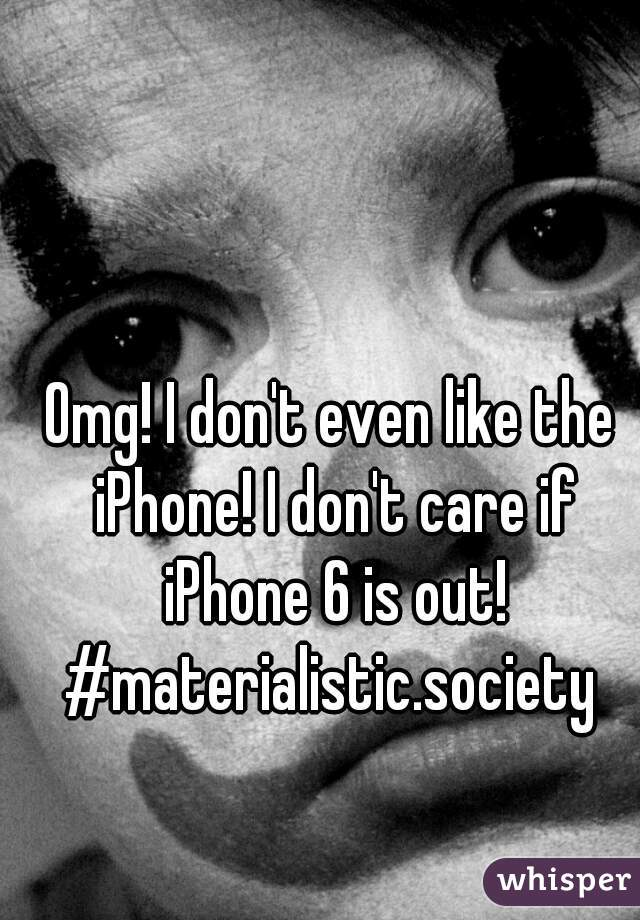 Omg! I don't even like the iPhone! I don't care if iPhone 6 is out! #materialistic.society