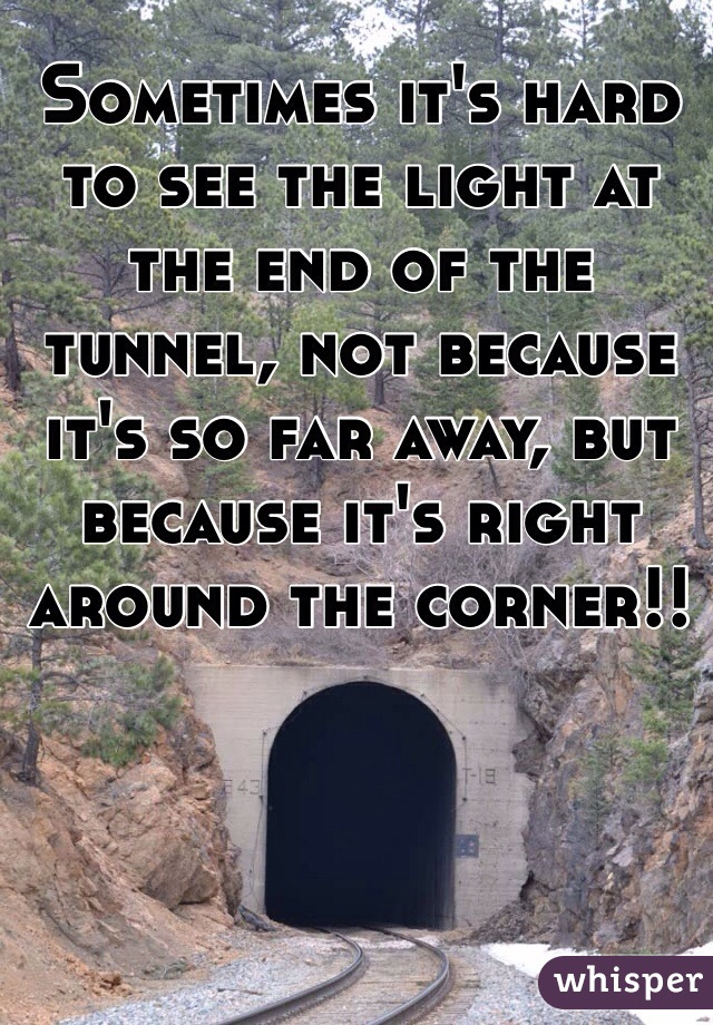 Sometimes it's hard to see the light at the end of the tunnel, not because it's so far away, but because it's right around the corner!!