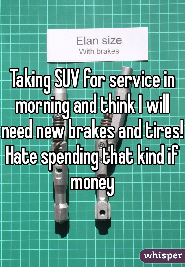 Taking SUV for service in morning and think I will need new brakes and tires!  Hate spending that kind if money