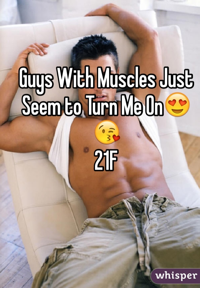 Guys With Muscles Just Seem to Turn Me On😍😘 21F
