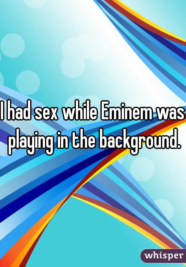 I had sex while Eminem was playing in the background.