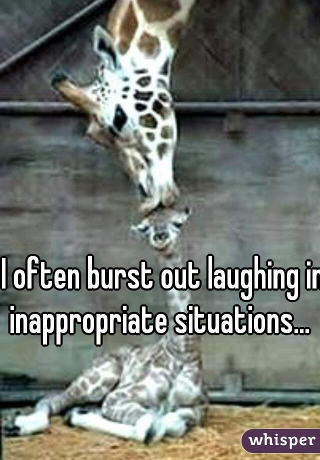 I often burst out laughing in inappropriate situations...