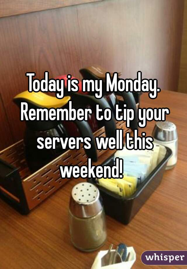 Today is my Monday. Remember to tip your servers well this weekend!