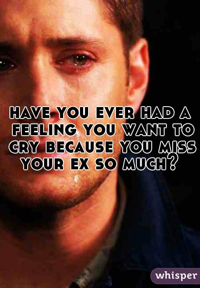 have you ever had a feeling you want to cry because you miss your ex so much?