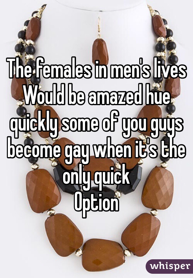 The females in men's lives Would be amazed hue quickly some of you guys become gay when it's the only quick  Option