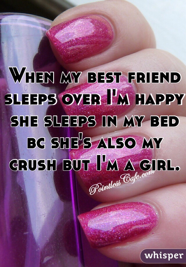 When my best friend sleeps over I'm happy she sleeps in my bed bc she's also my crush but I'm a girl.