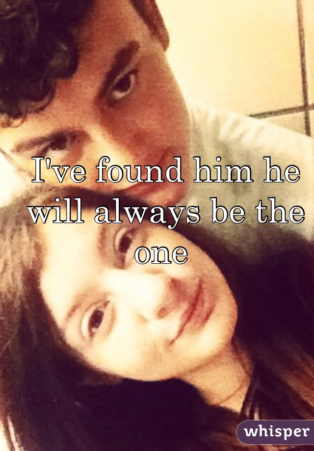 I've found him he will always be the one